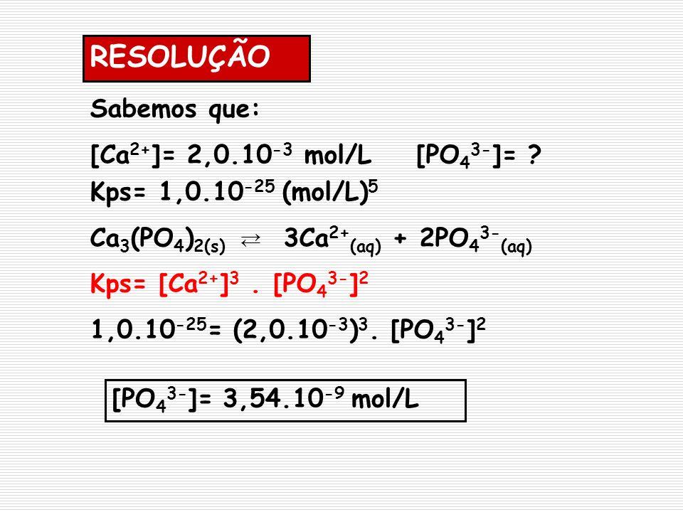 RESOLUÇÃO Sabemos que: [Ca2+]= 2,0.10-3 mol/L [PO43-]=